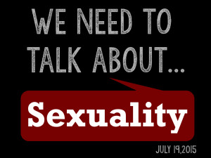7-19-15 We Need to Talk... About Sexuality