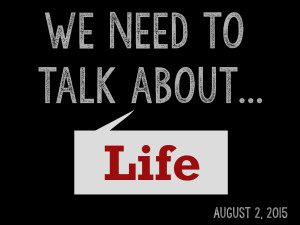 8-2-15 We Need to Talk... About Life