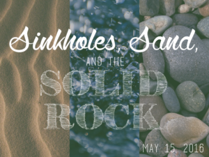 05-15-16 Sinkholes, Sand, and the Solid Rock